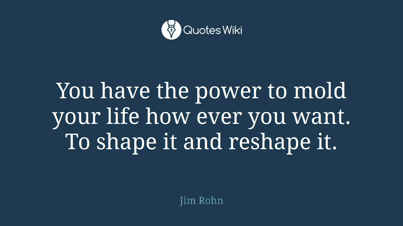 You have the power to mold your life how ever you want. To shape it and reshape it.