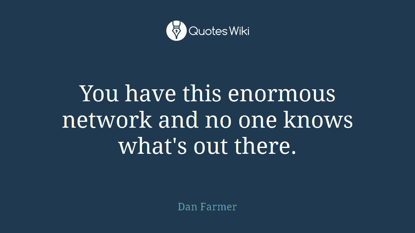 You have this enormous network and no one knows what's out there.