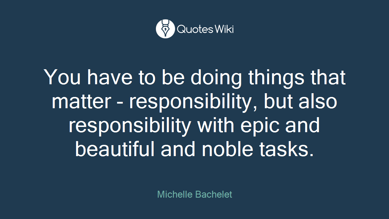 You have to be doing things that matter - responsibility, but also responsibility with epic and beautiful and noble tasks.