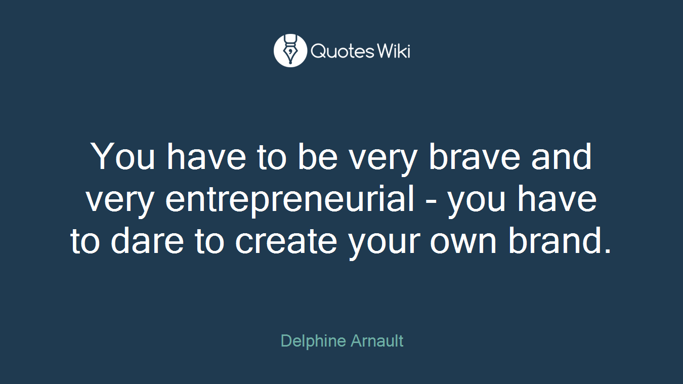 You have to be very brave and very entrepreneurial - you have to dare to create your own brand.