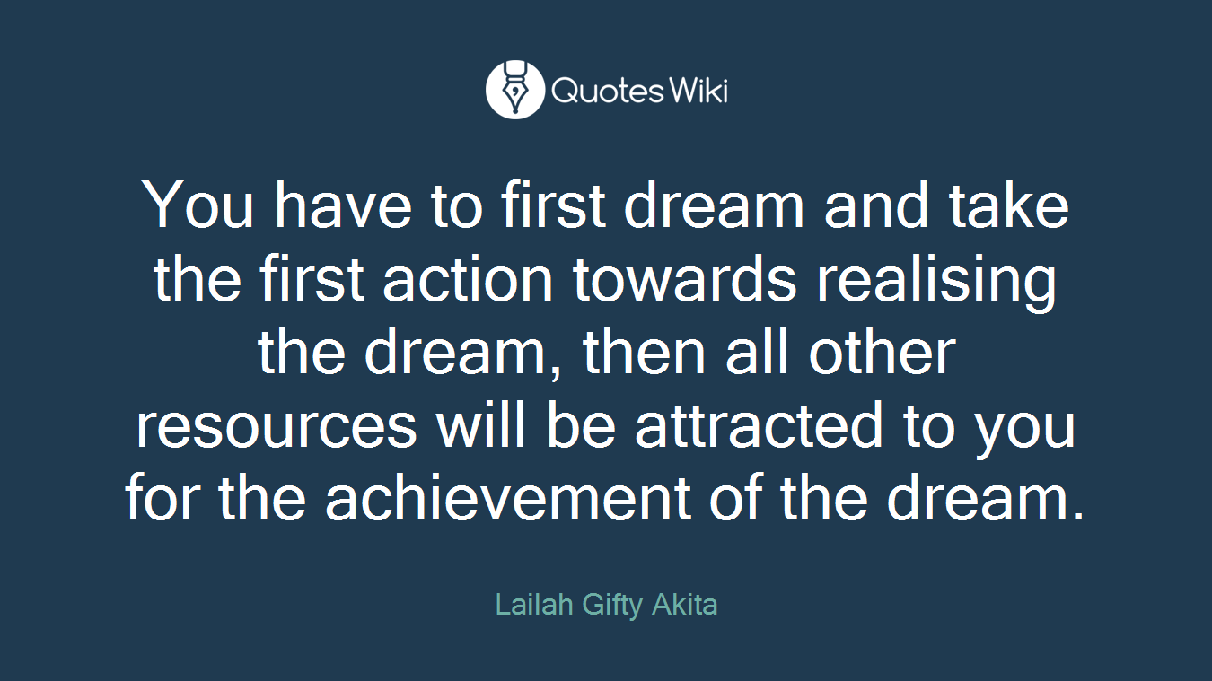 You have to first dream and take the first action towards realising the dream, then all other resources will be attracted to you for the achievement of the dream.