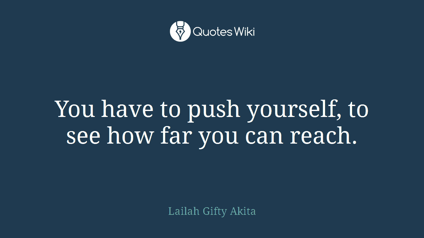 You have to push yourself, to see how far you can reach.