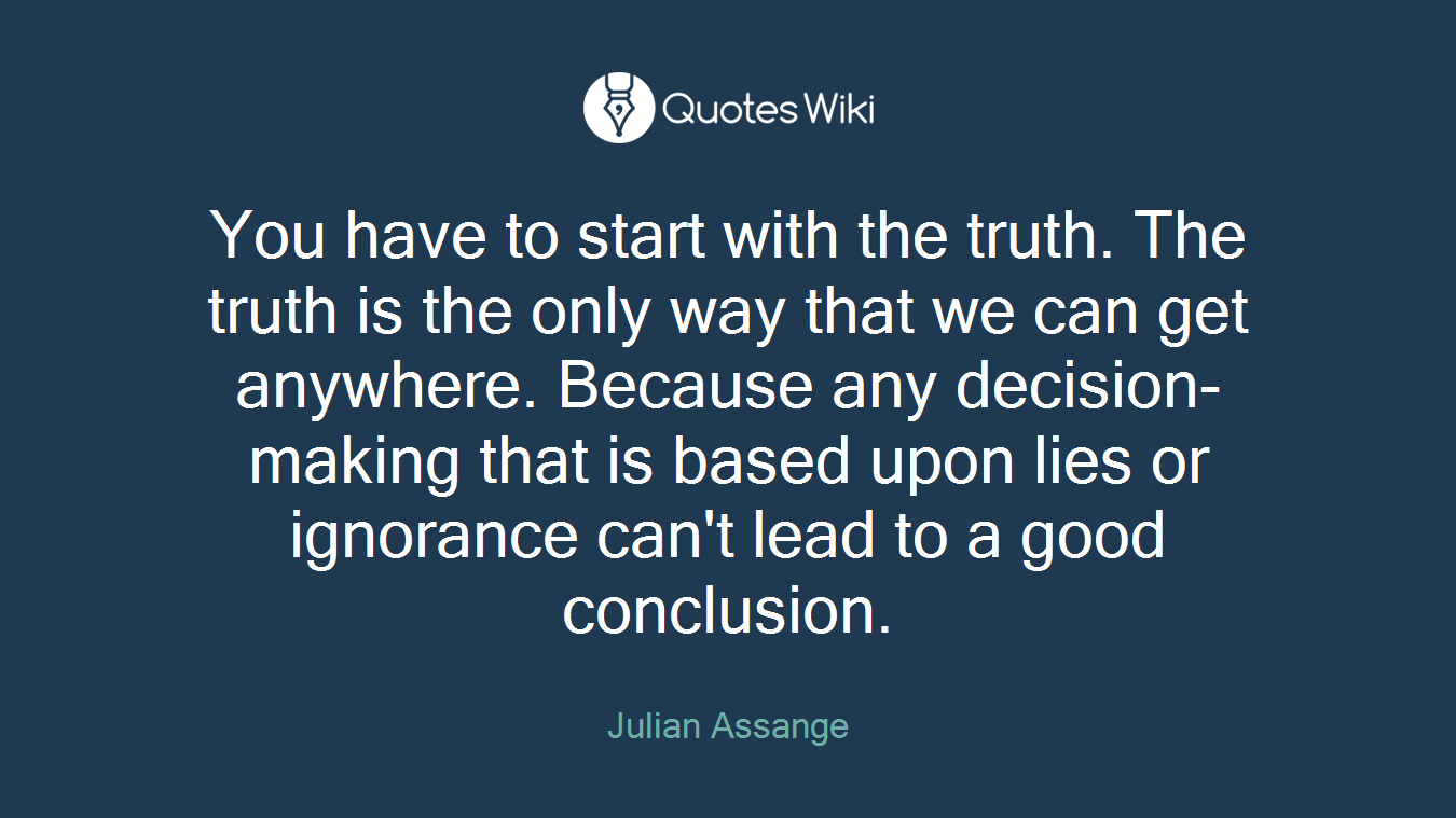 You have to start with the truth. The truth is the only way that we can get anywhere. Because any decision-making that is based upon lies or ignorance can't lead to a good conclusion.