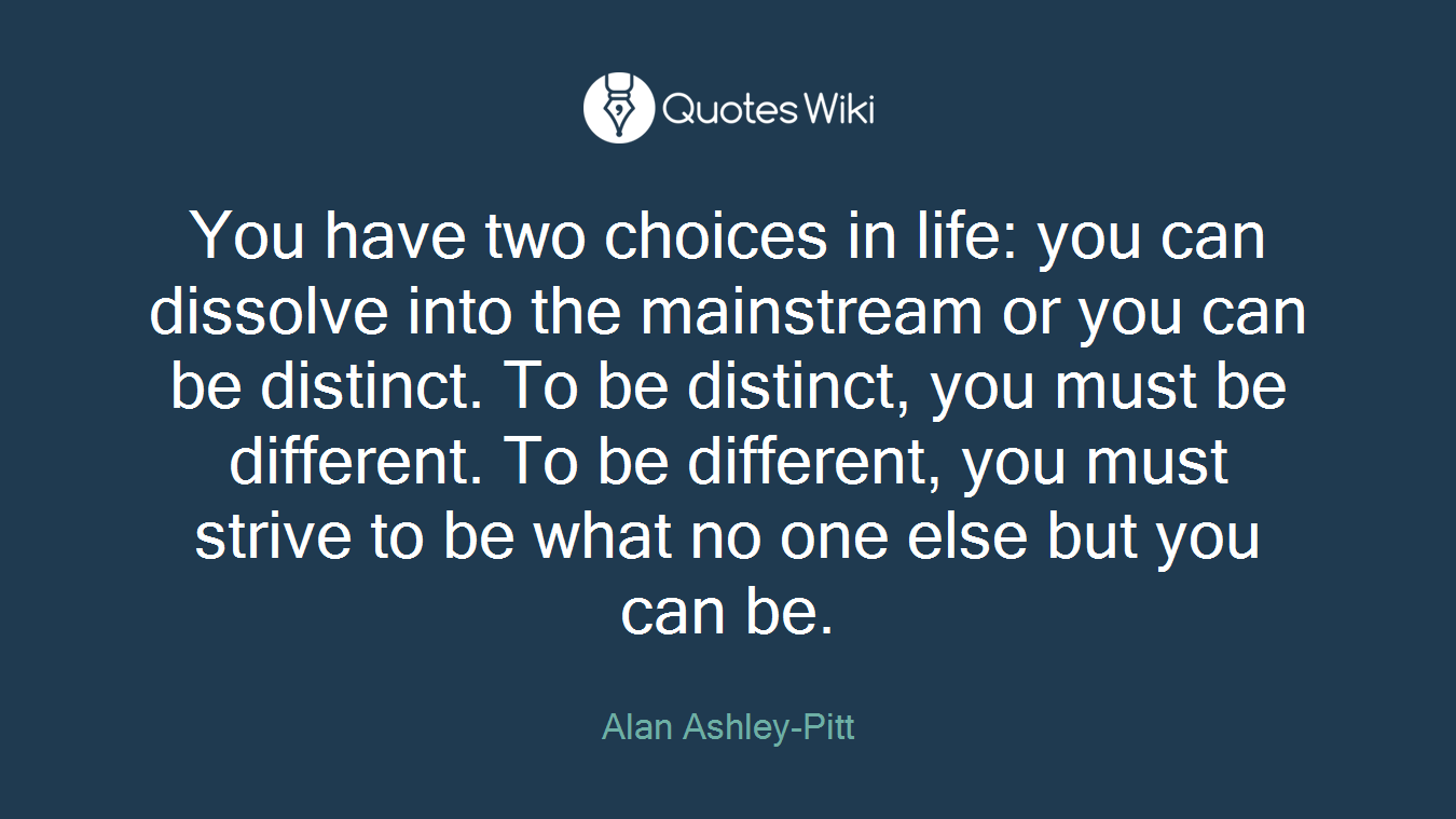 You have two choices in life: you can dissolve into the mainstream or you can be distinct. To be distinct, you must be different. To be different, you must strive to be what no one else but you can be.
