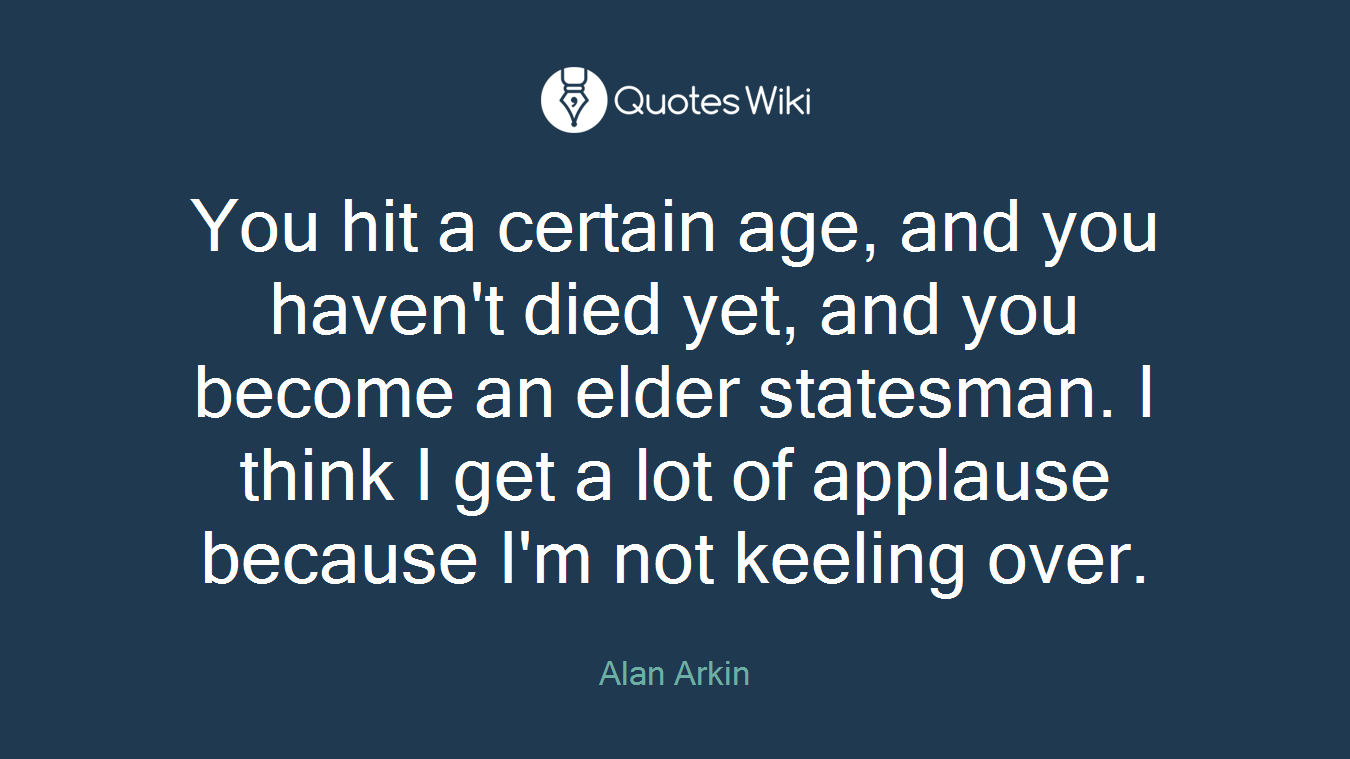 You hit a certain age, and you haven't died yet, and you become an elder statesman. I think I get a lot of applause because I'm not keeling over.