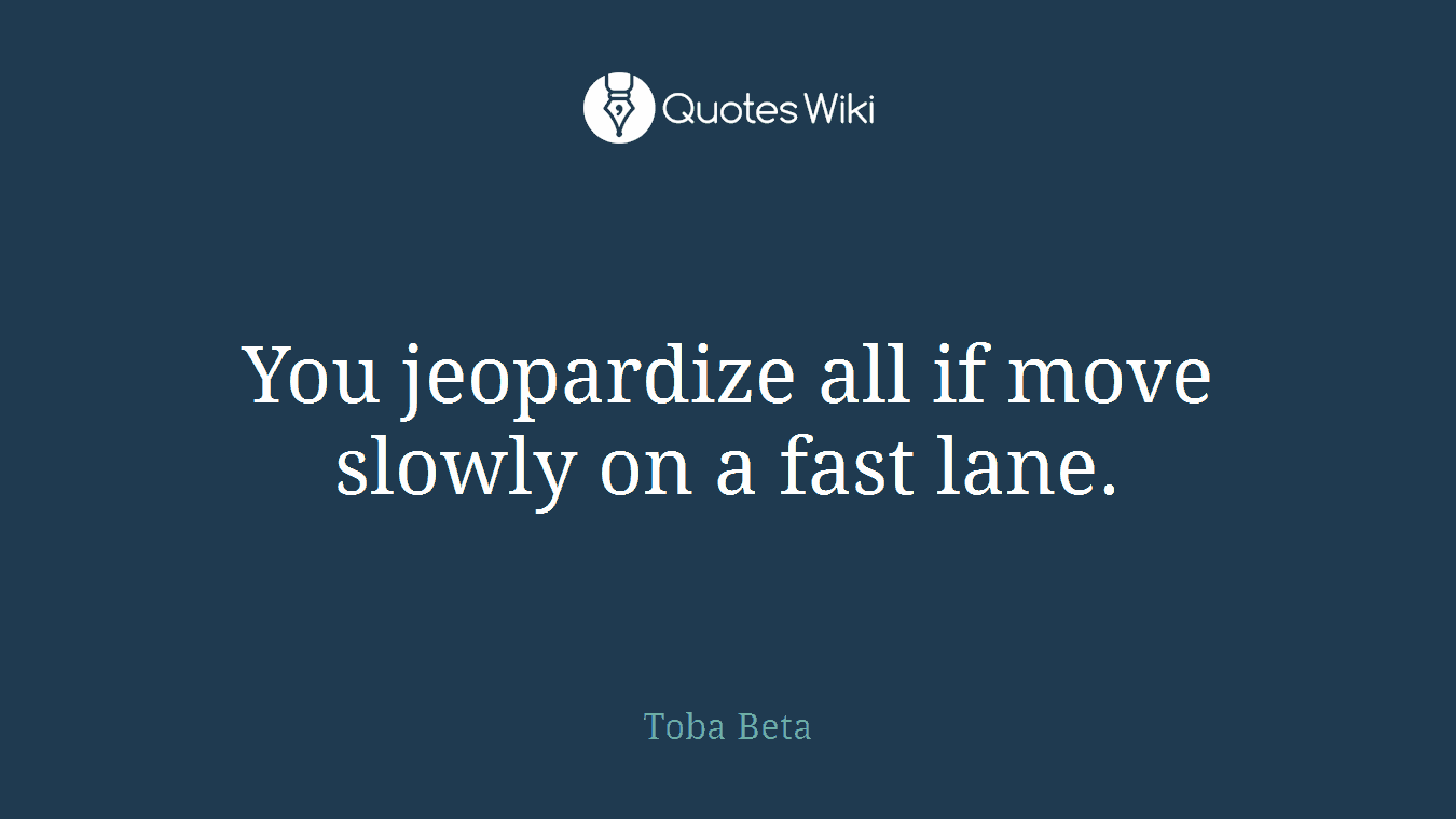 You Jeopardize All If Move Slowly On A Fast Lan
