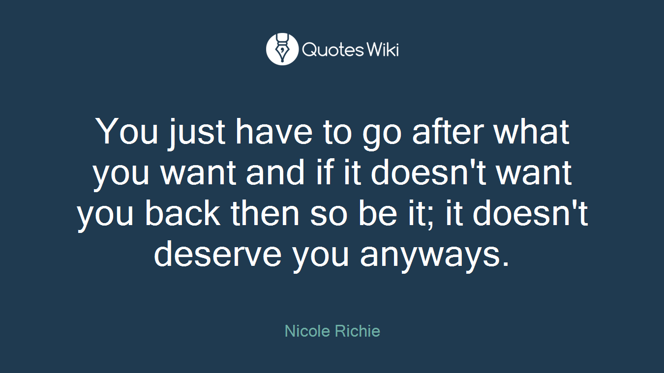 You just have to go after what you want and if it doesn't want you back then so be it; it doesn't deserve you anyways.
