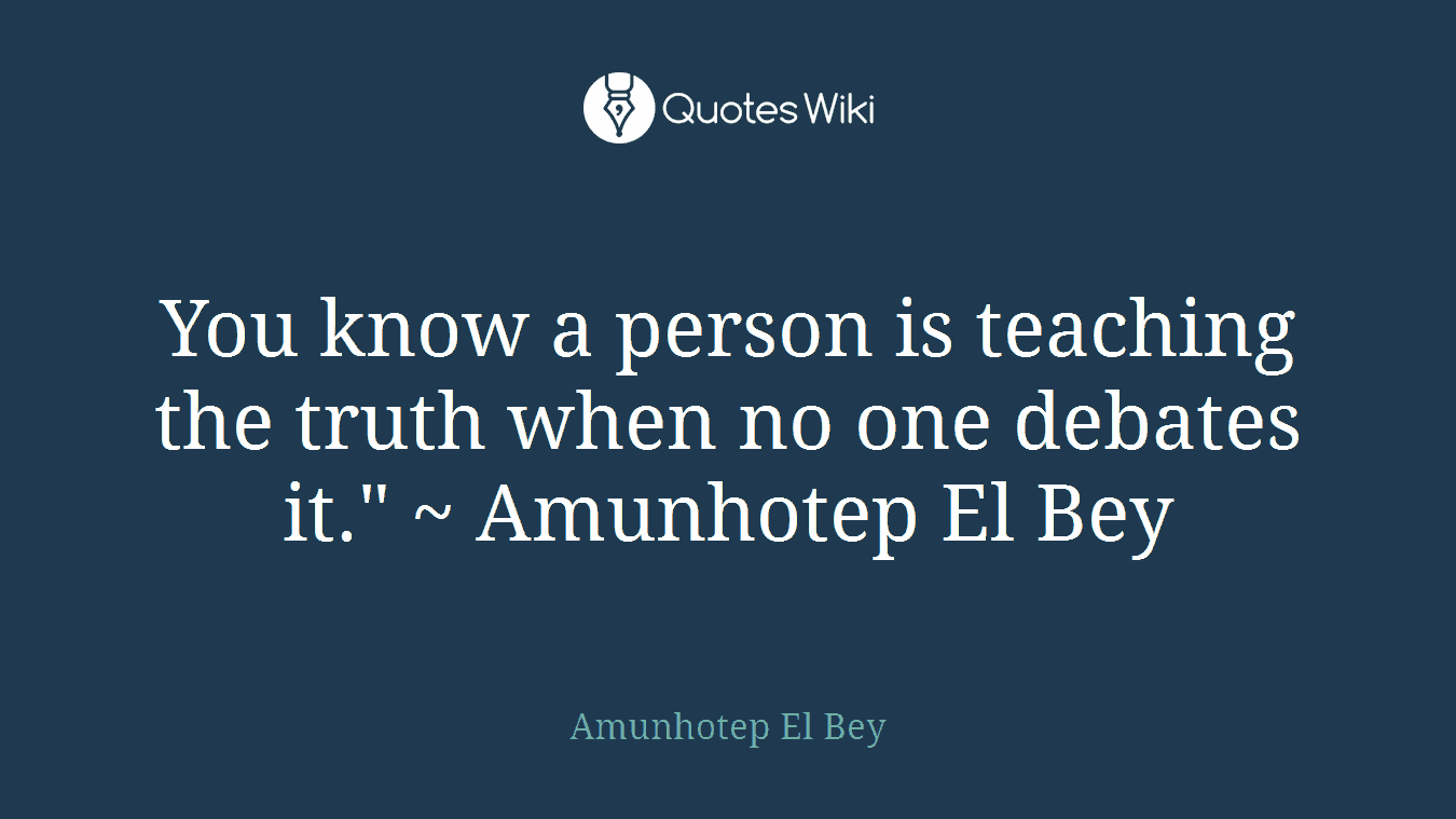 "You know a person is teaching the truth when no one debates it."" ~ Amunhotep El Bey"