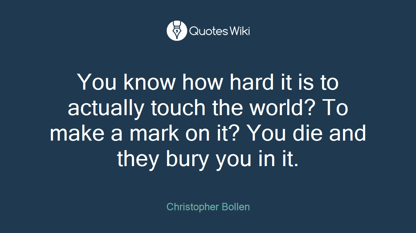 You know how hard it is to actually touch the world? To make a mark on it? You die and they bury you in it.