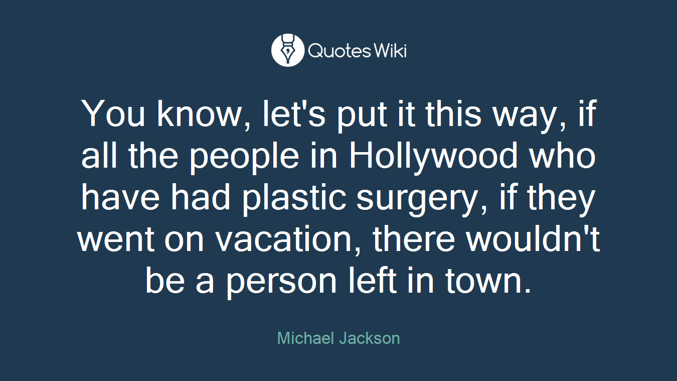 You know, let's put it this way, if all the people in Hollywood who have had plastic surgery, if they went on vacation, there wouldn't be a person left in town.