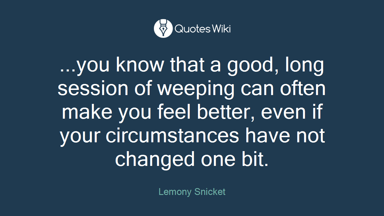 ...you know that a good, long session of weeping can often make you feel better, even if your circumstances have not changed one bit.