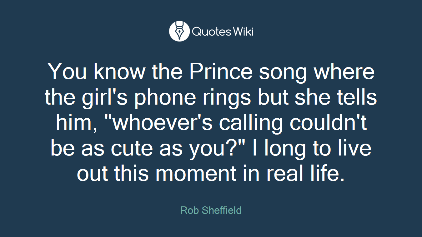 """You know the Prince song where the girl's phone rings but she tells him, """"whoever's calling couldn't be as cute as you?"""" I long to live out this moment in real life."""