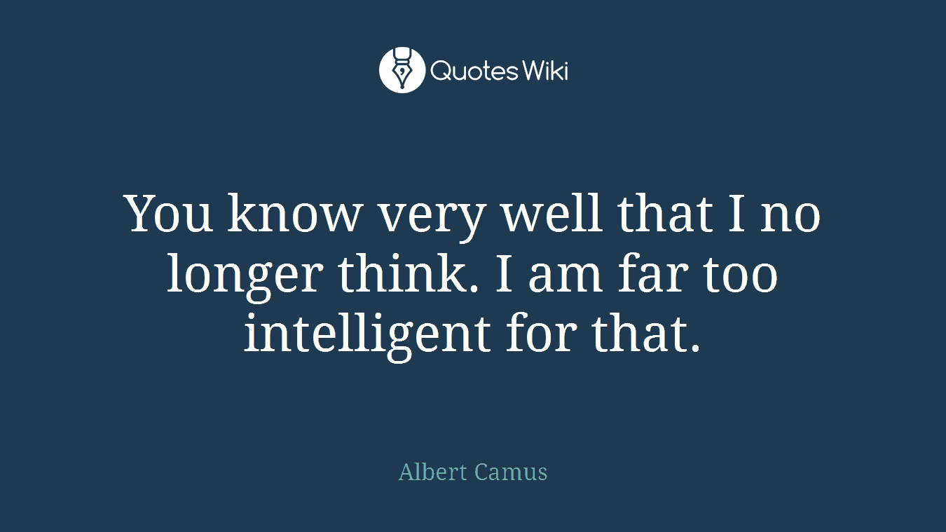 You know very well that I no longer think. I am far too intelligent for that.