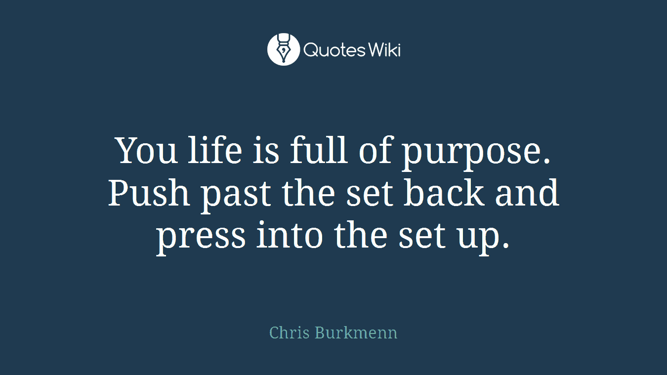 You life is full of purpose. Push past the set back and press into the set up.