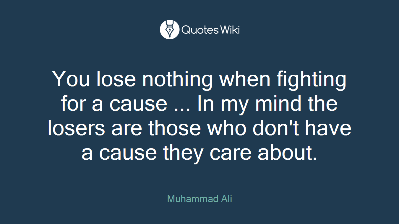You lose nothing when fighting for a cause ... In my mind the losers are those who don't have a cause they care about.
