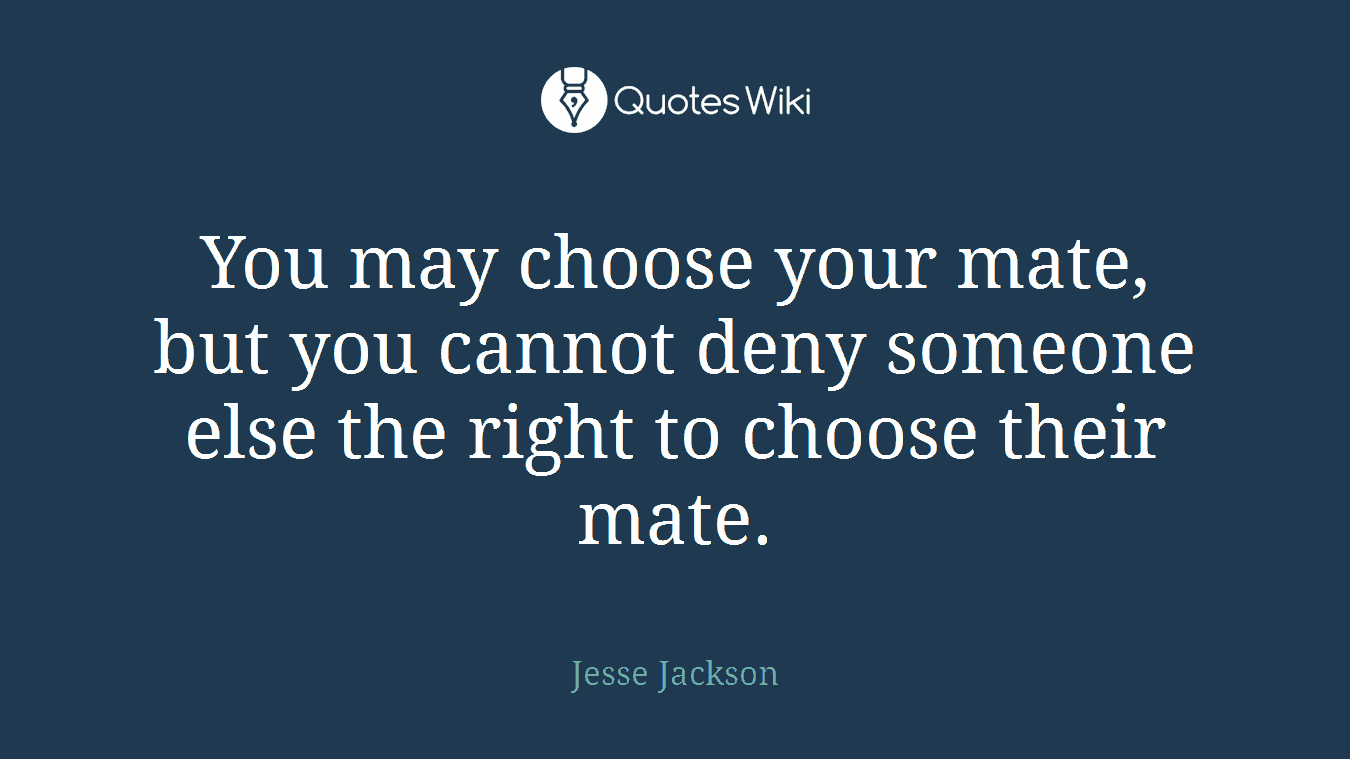 You may choose your mate, but you cannot deny someone else the right to choose their mate.
