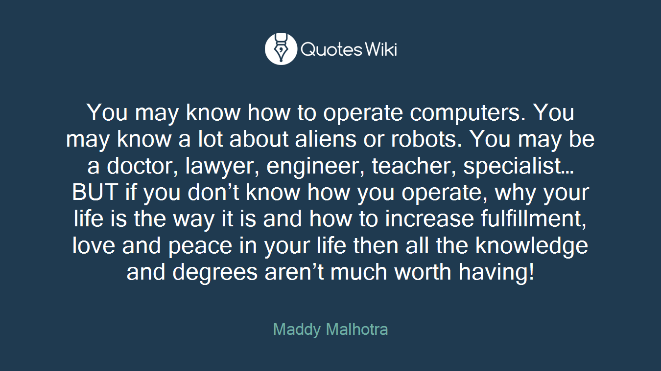 You may know how to operate computers. You may know a lot about aliens or robots. You may be a doctor, lawyer, engineer, teacher, specialist… BUT if you don't know how you operate, why your life is the way it is and how to increase fulfillment, love and peace in your life then all the knowledge and degrees aren't much worth having!