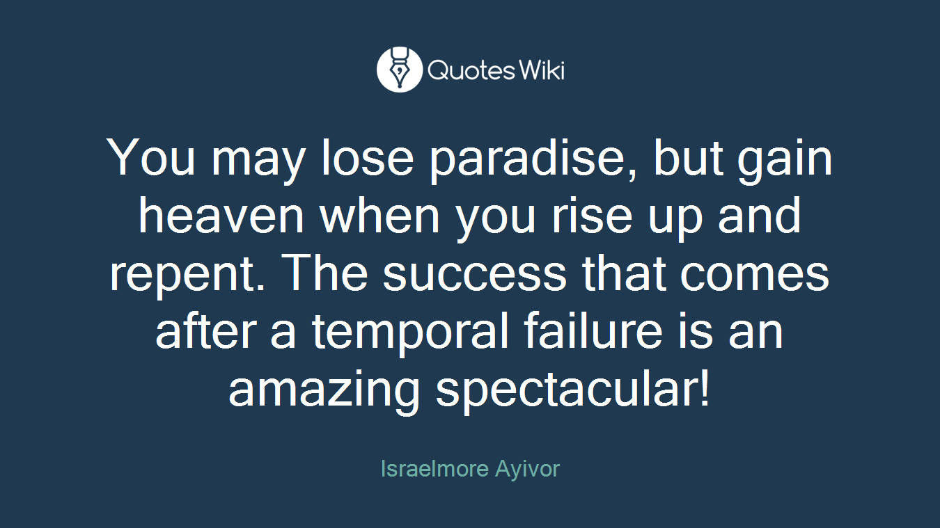 You may lose paradise, but gain heaven when you rise up and repent. The success that comes after a temporal failure is an amazing spectacular!