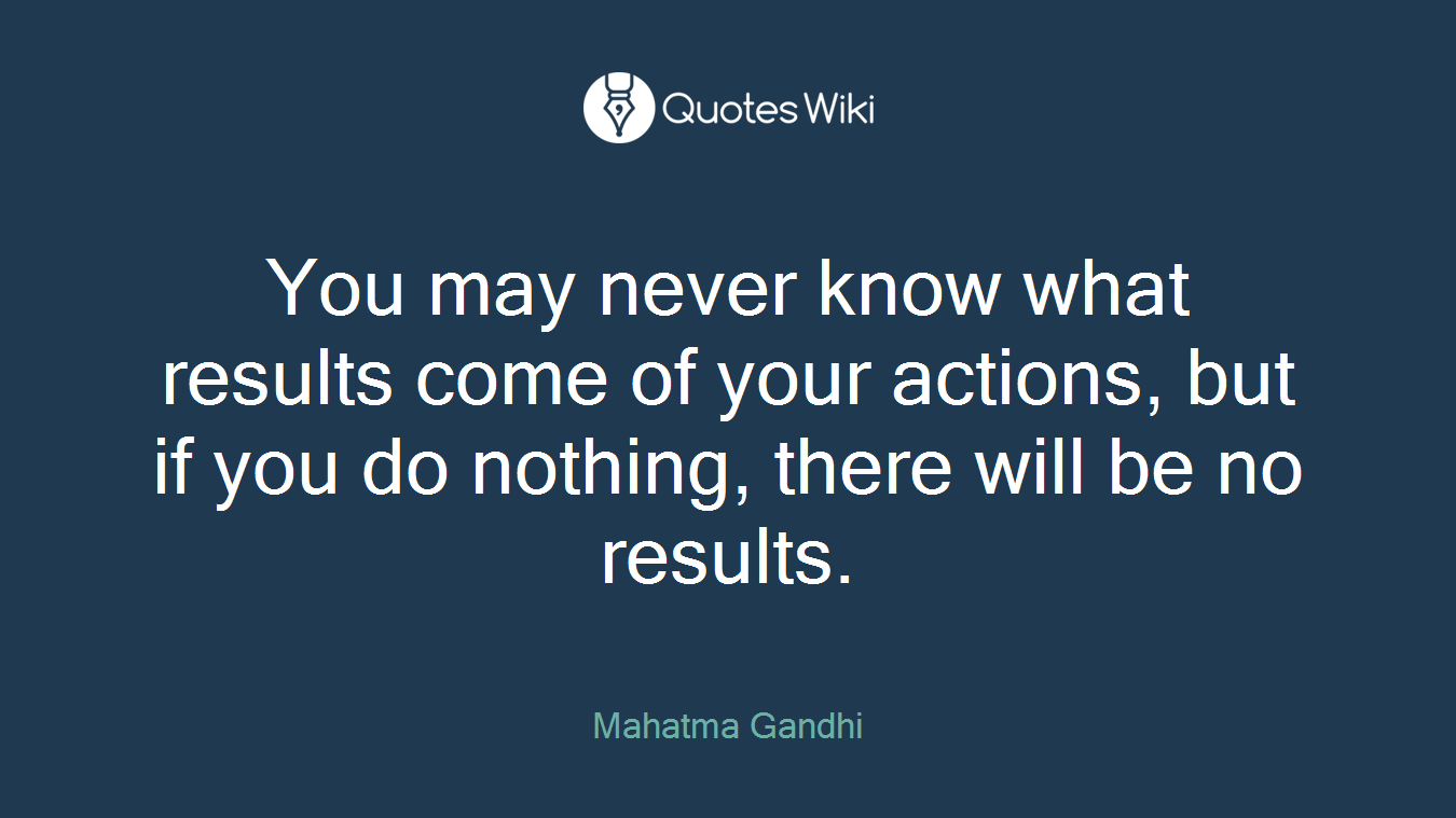 You may never know what results come of your actions, but if you do nothing, there will be no results.