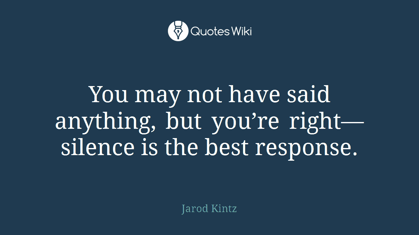 You may not have said anything, but you're right—silence is the best response.