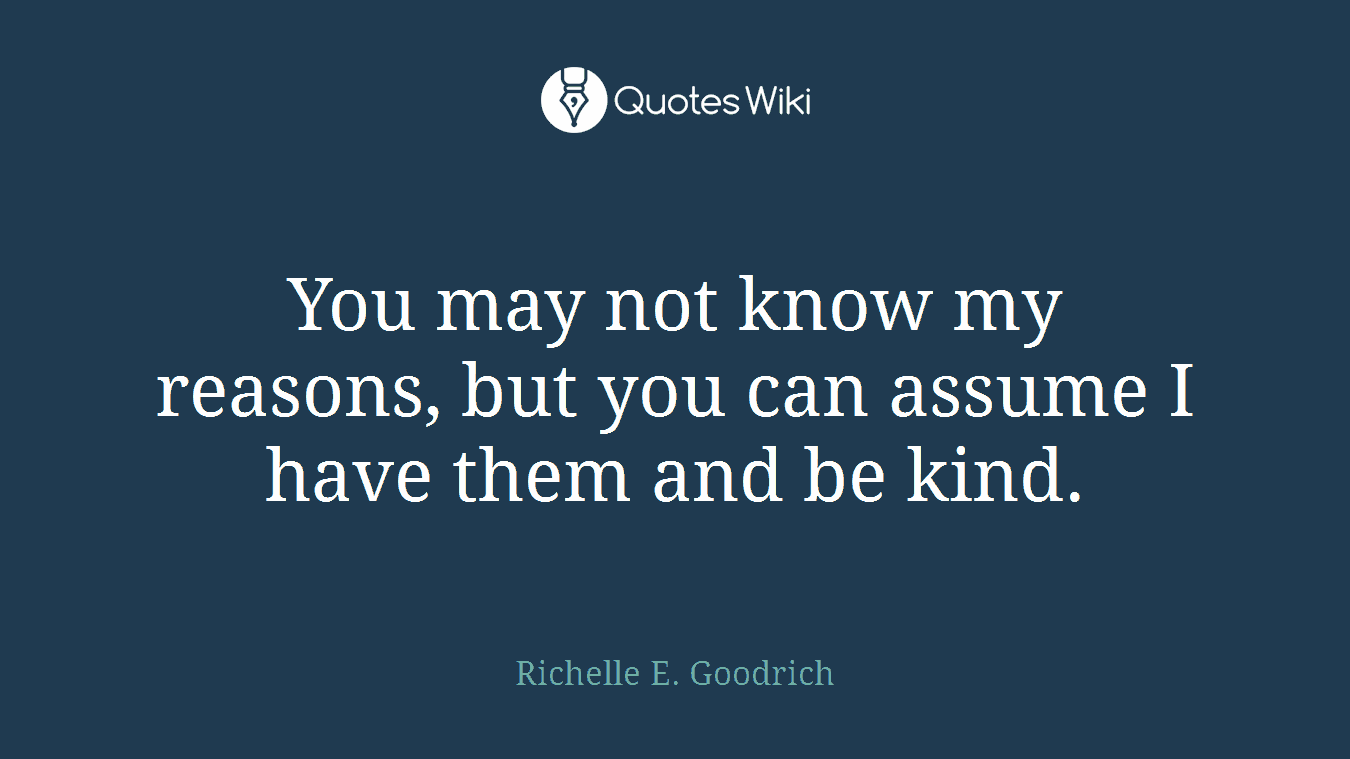 You may not know my reasons, but you can assume I have them and be kind.
