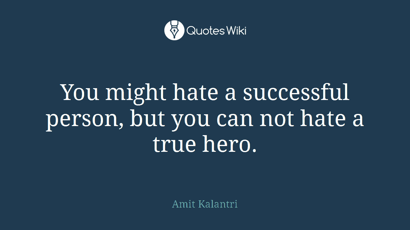 You might hate a successful person, but you can not hate a true hero.