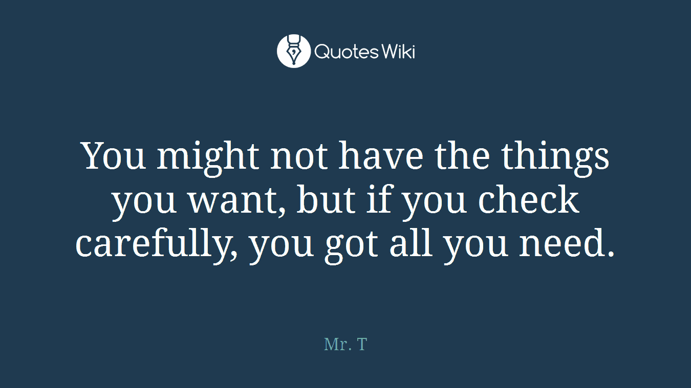 You might not have the things you want, but if you check carefully, you got all you need.