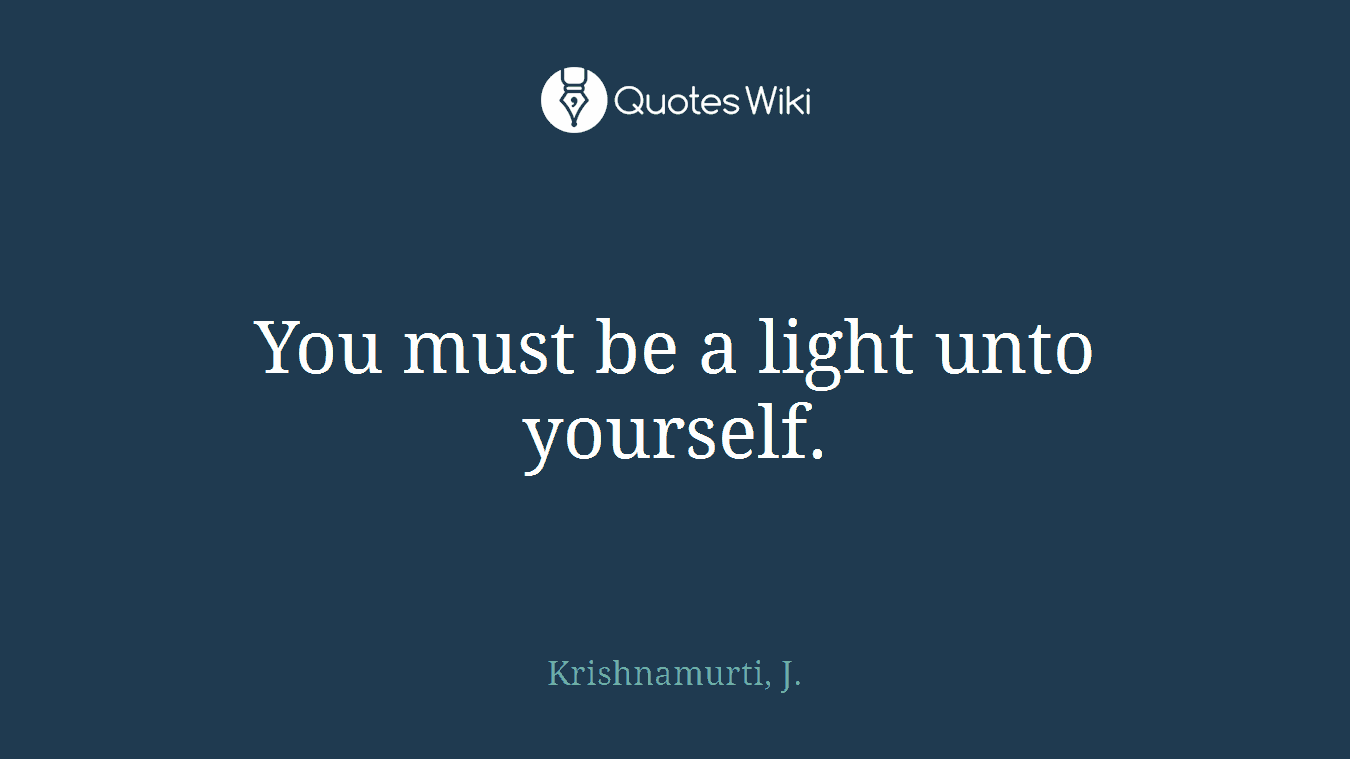 You must be a light unto yourself.