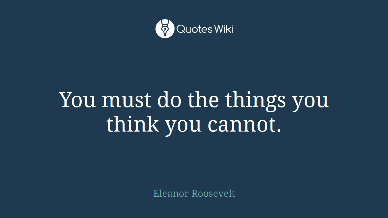 You must do the things you think you cannot.