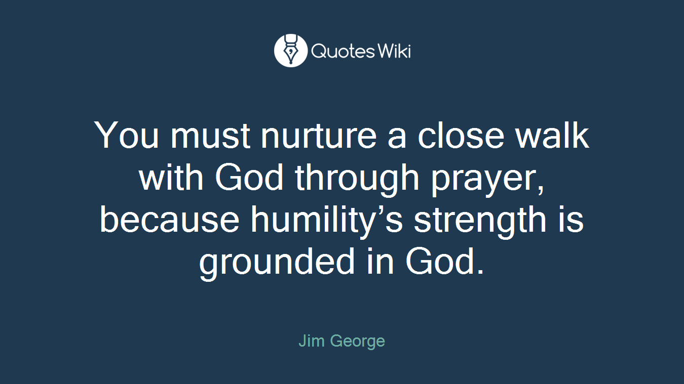 You must nurture a close walk with God through prayer, because humility's strength is grounded in God.