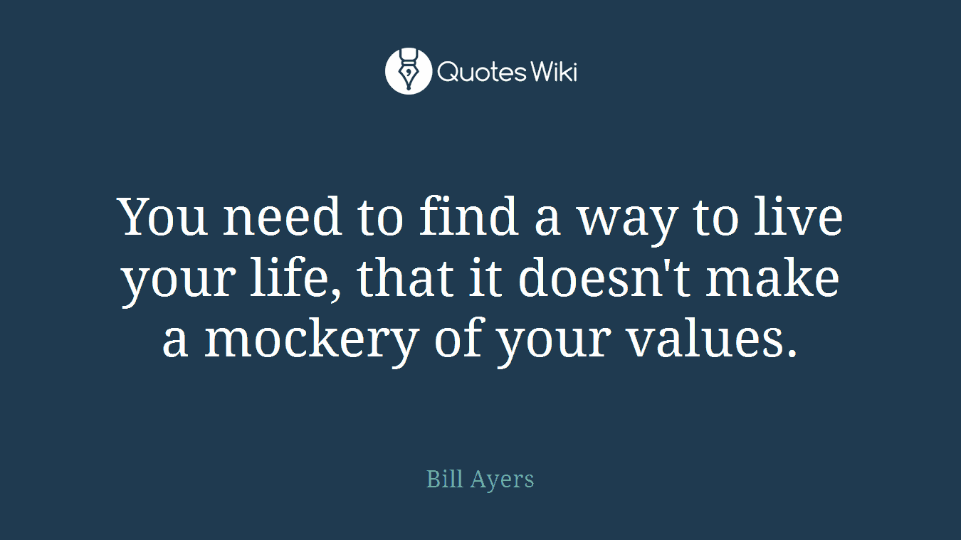 You need to find a way to live your life, that it doesn't make a mockery of your values.