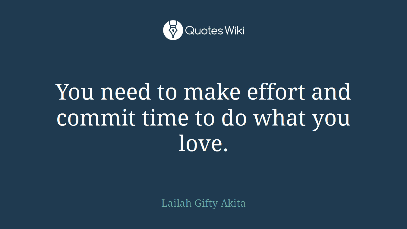 You need to make effort and commit time to do what you love.