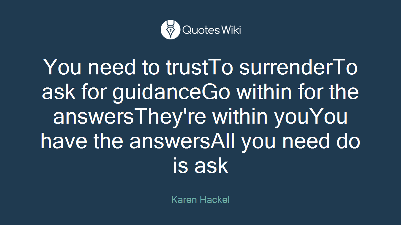 You need to trustTo surrenderTo ask for guidanceGo within for the answersThey're within youYou have the answersAll you need do is ask