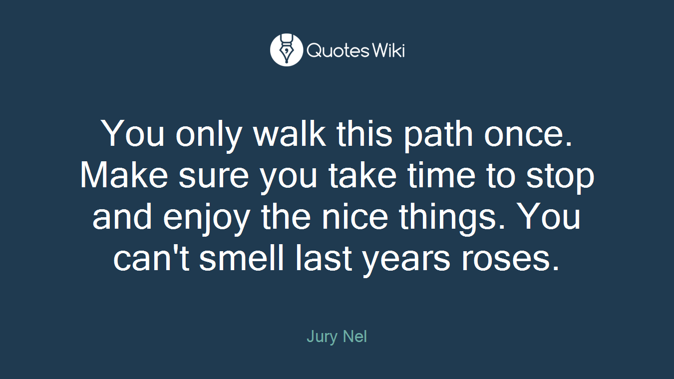 You only walk this path once. Make sure you take time to stop and enjoy the nice things. You can't smell last years roses.