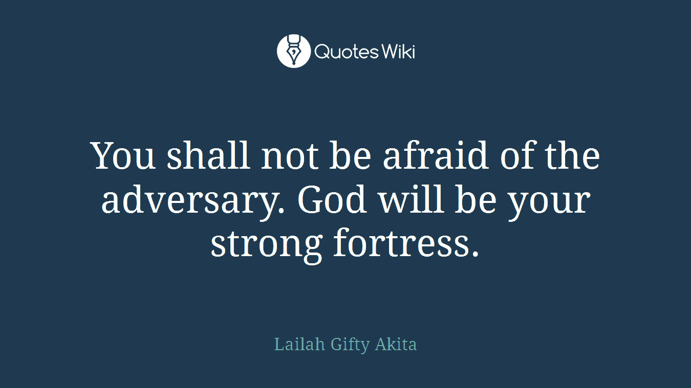 You shall not be afraid of the adversary. God will be your strong fortress.