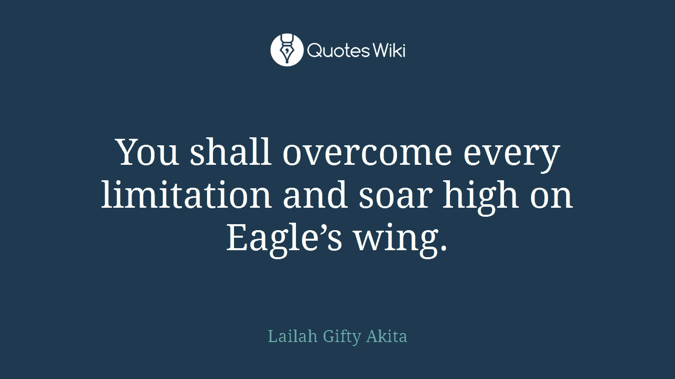 You shall overcome every limitation and soar high on Eagle's wing.