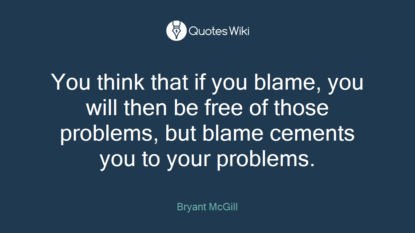You think that if you blame, you will then be free of those problems, but blame cements you to your problems.