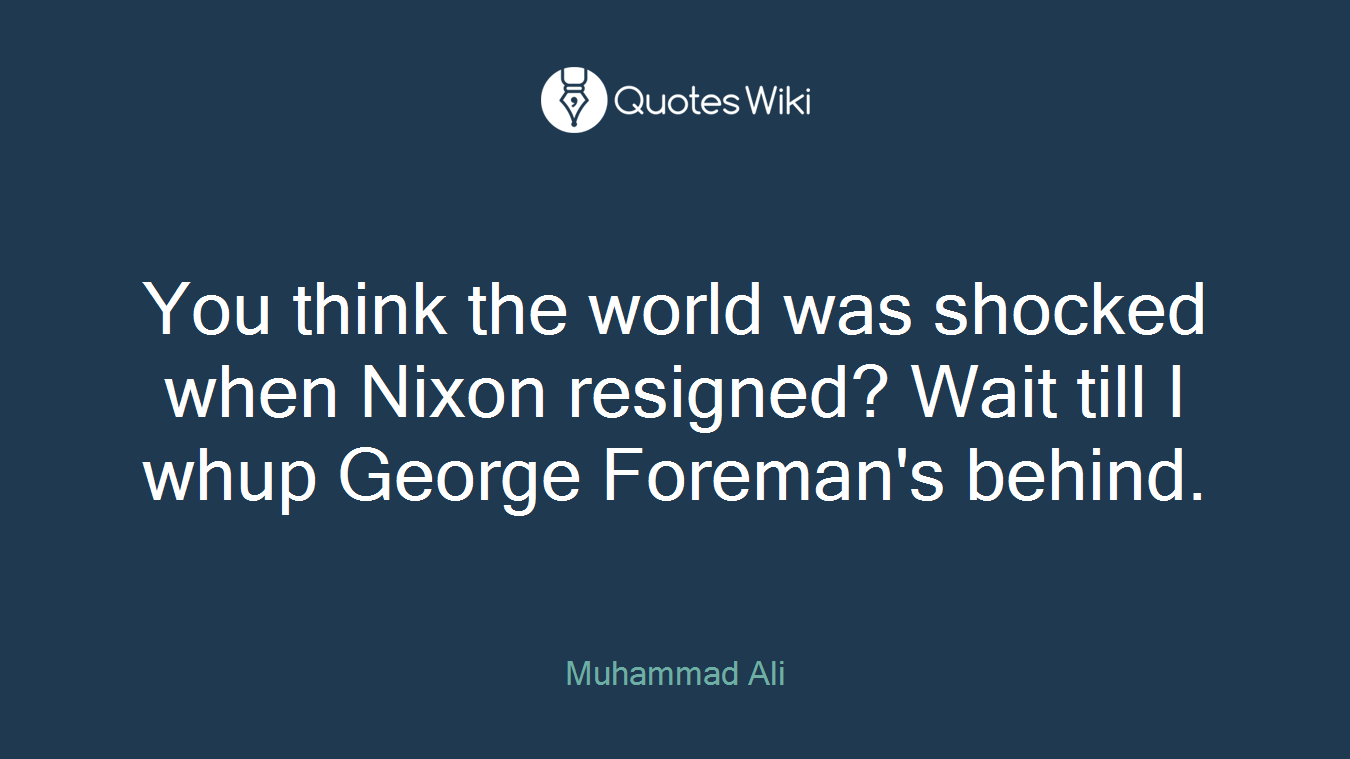 You think the world was shocked when Nixon resigned? Wait till I whup George Foreman's behind.