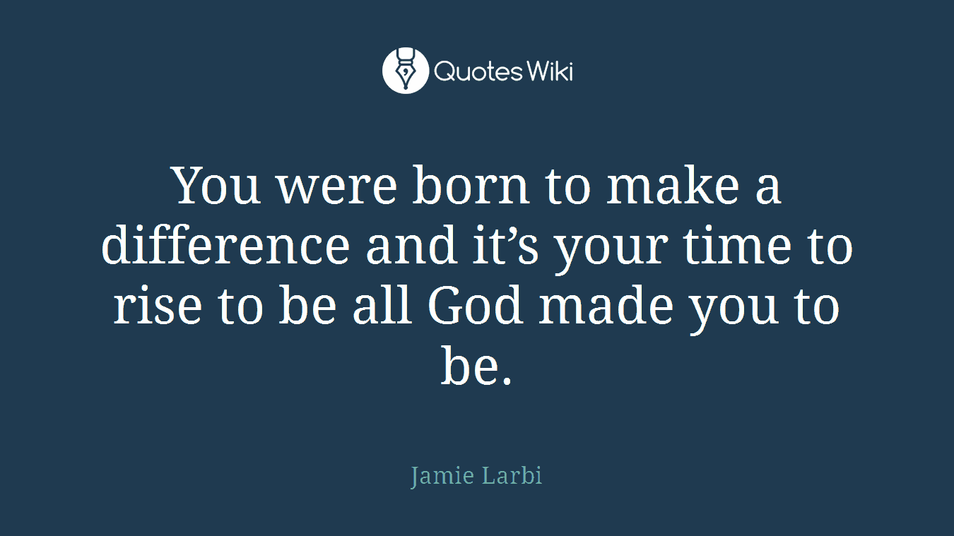You were born to make a difference and it's your time to rise to be all God made you to be.