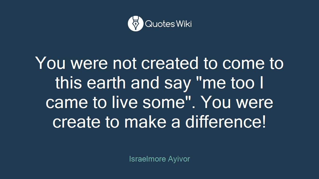 "You were not created to come to this earth and say ""me too I came to live some"". You were create to make a difference!"