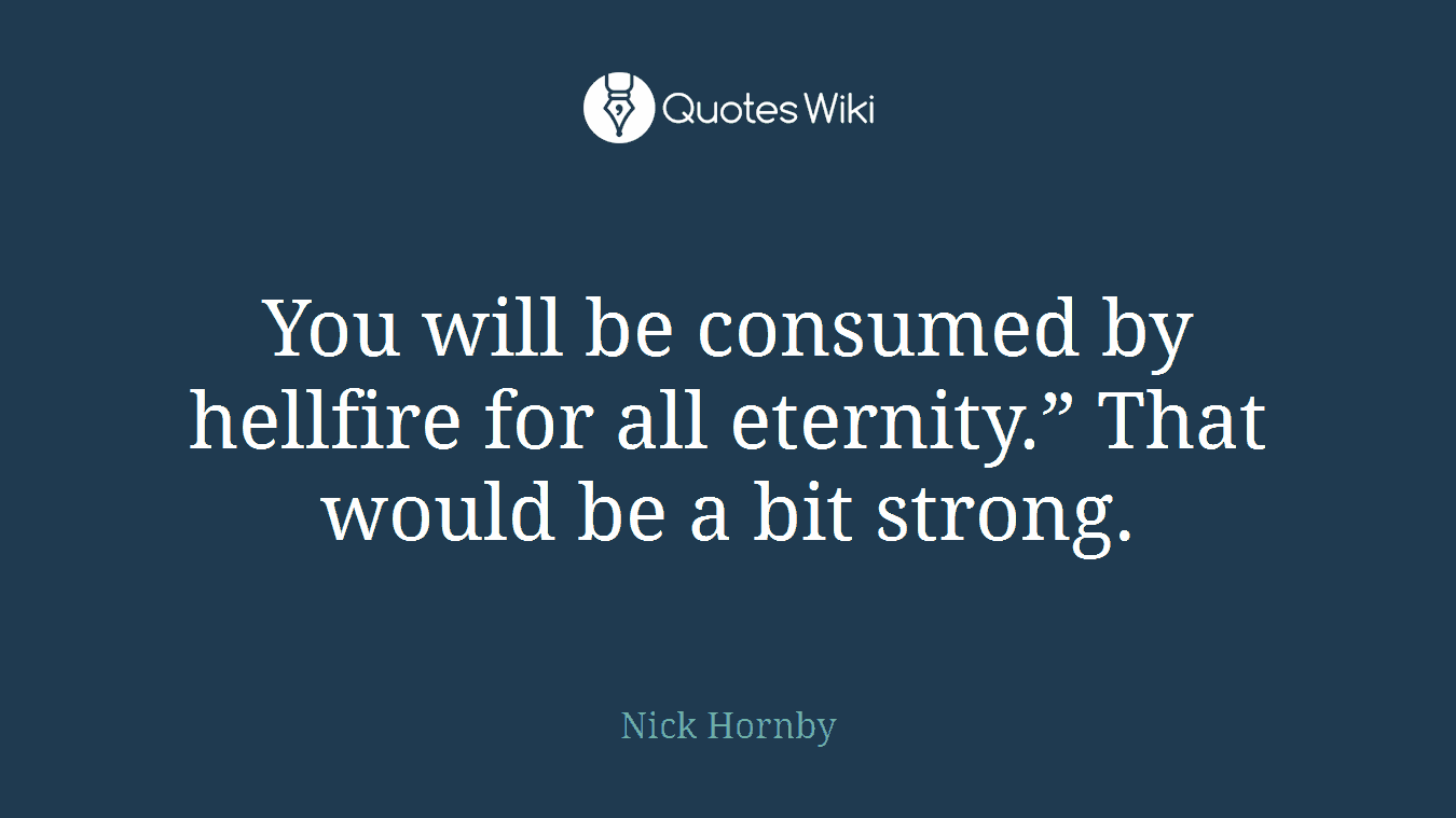 """You will be consumed by hellfire for all eternity."""" That would be a bit strong."""