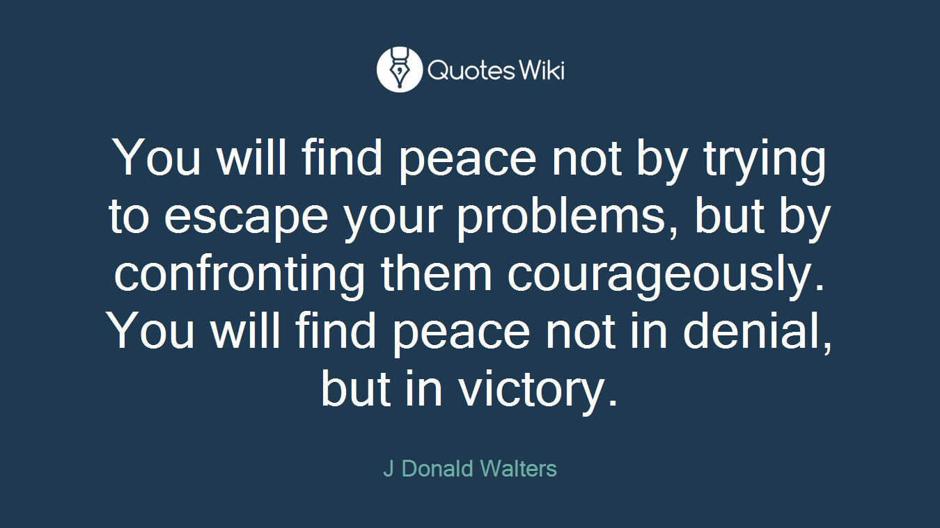 You will find peace not by trying to escape your problems, but by confronting them courageously. You will find peace not in denial, but in victory.