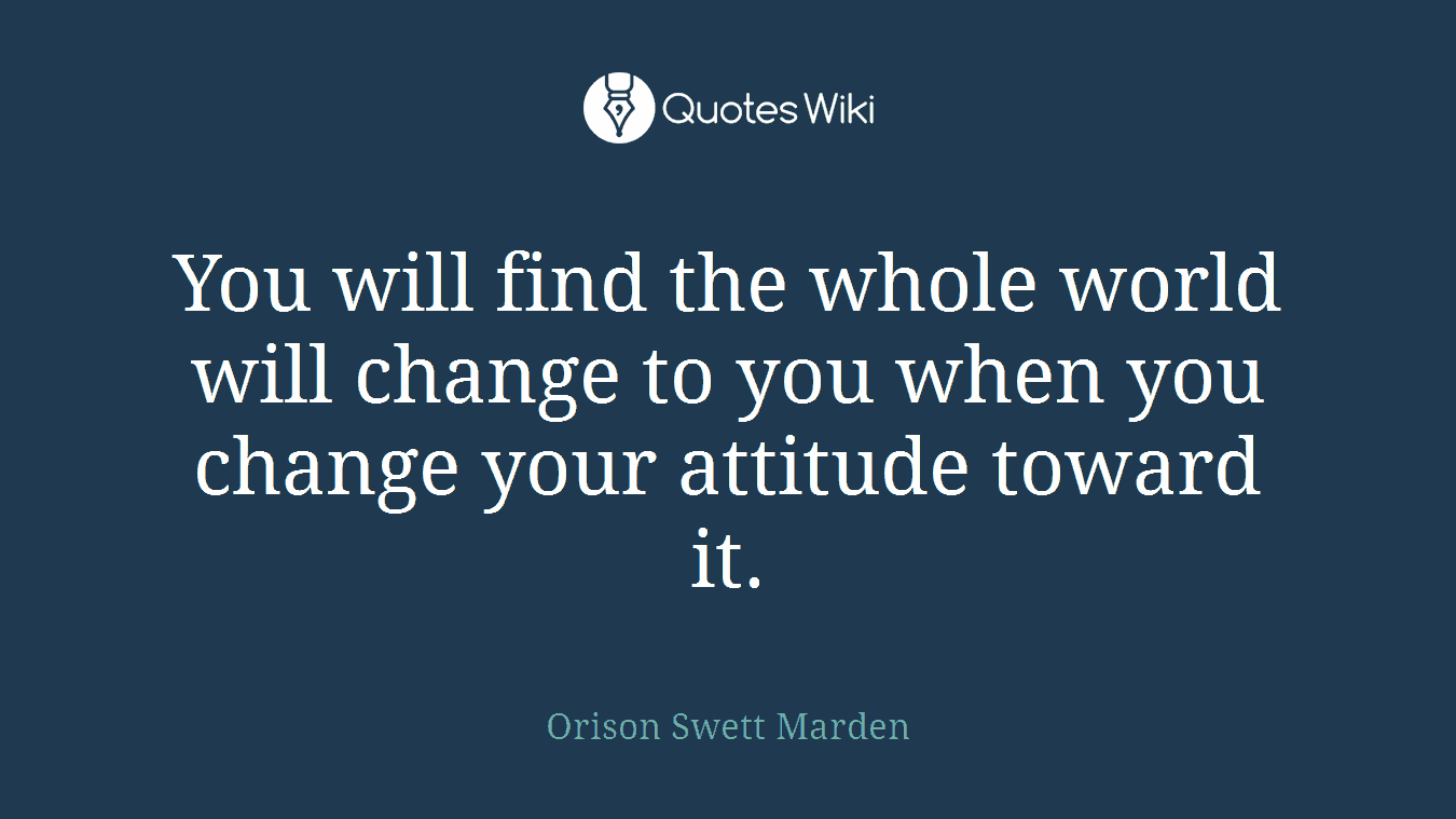 You will find the whole world will change to you when you change your attitude toward it.