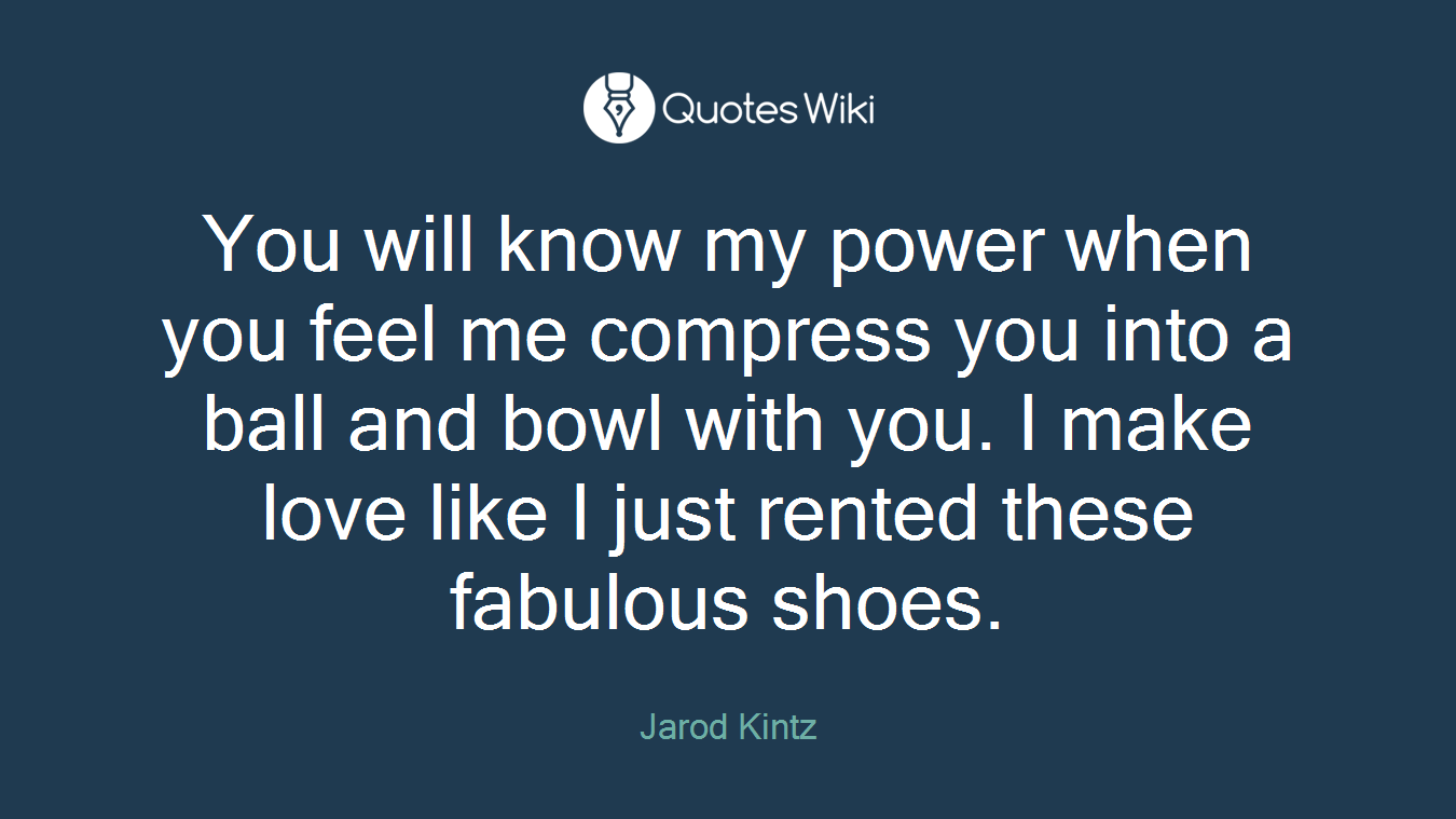 You will know my power when you feel me compress you into a ball and bowl with you. I make love like I just rented these fabulous shoes.