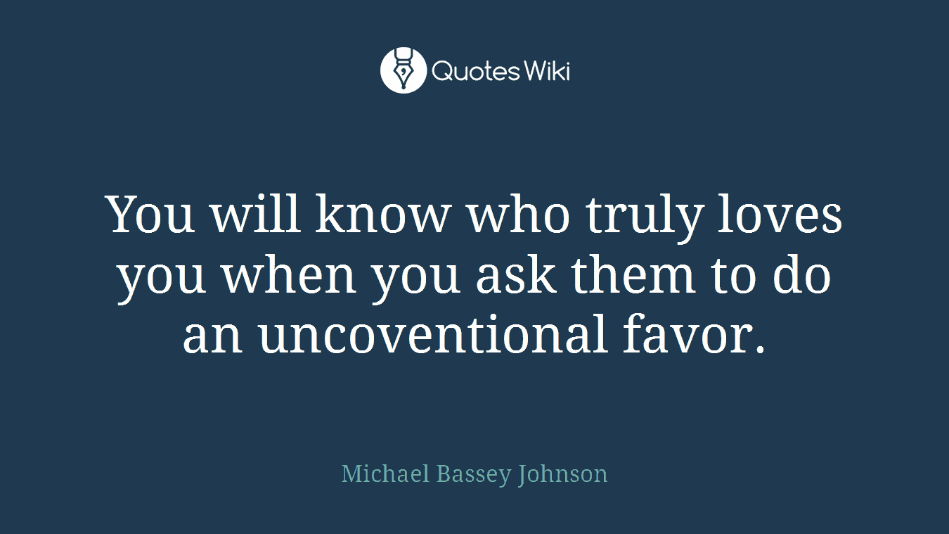 You will know who truly loves you when you ask them to do an uncoventional favor.