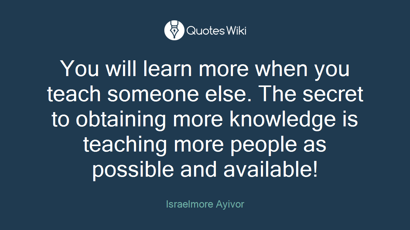 You will learn more when you teach someone else. The secret to obtaining more knowledge is teaching more people as possible and available!