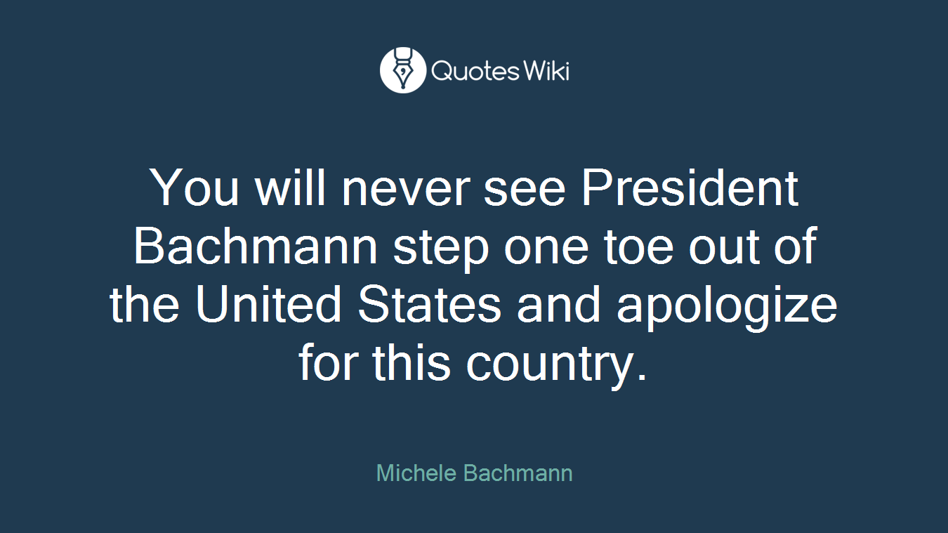 You will never see President Bachmann step one toe out of the United States and apologize for this country.