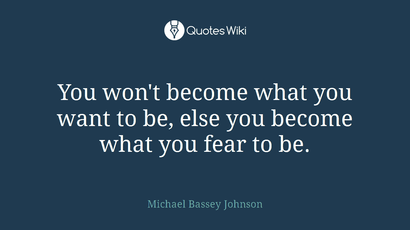 You won't become what you want to be, else you become what you fear to be.
