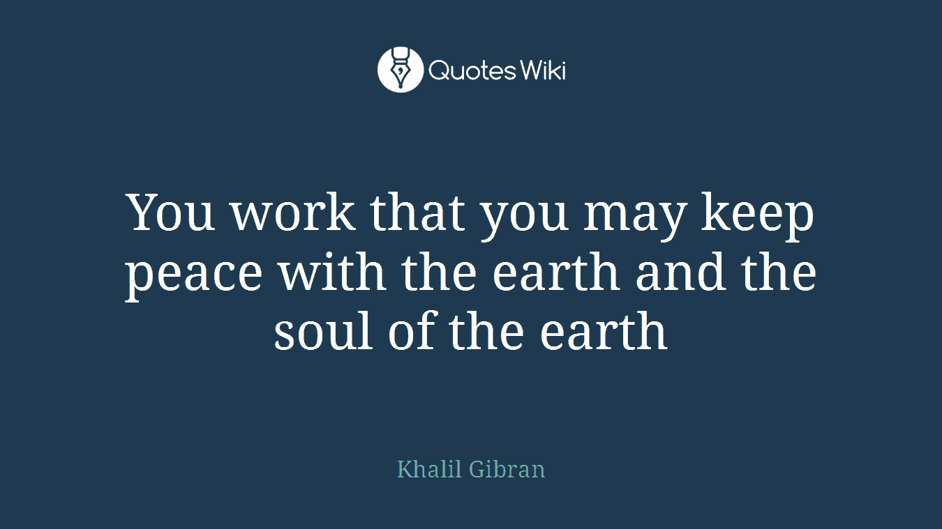 You work that you may keep peace with the earth and the soul of the earth