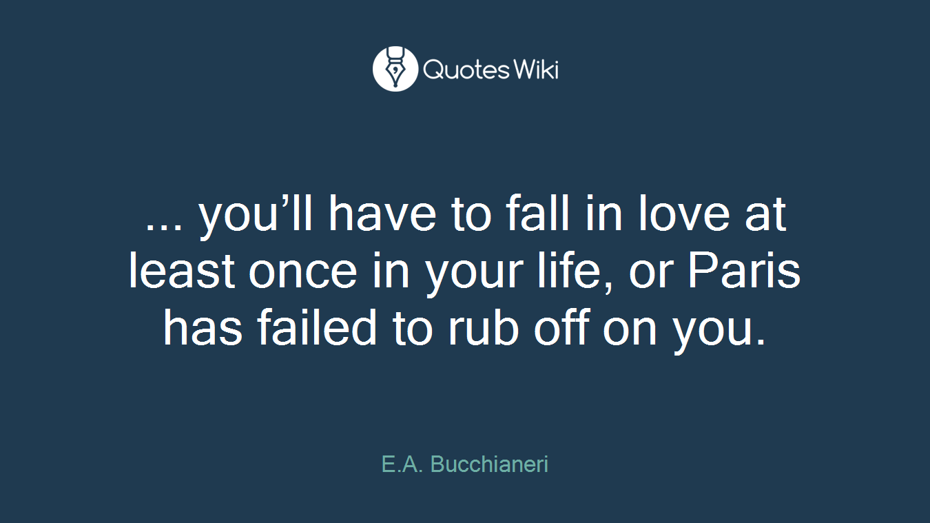 ... you'll have to fall in love at least once in your life, or Paris has failed to rub off on you.